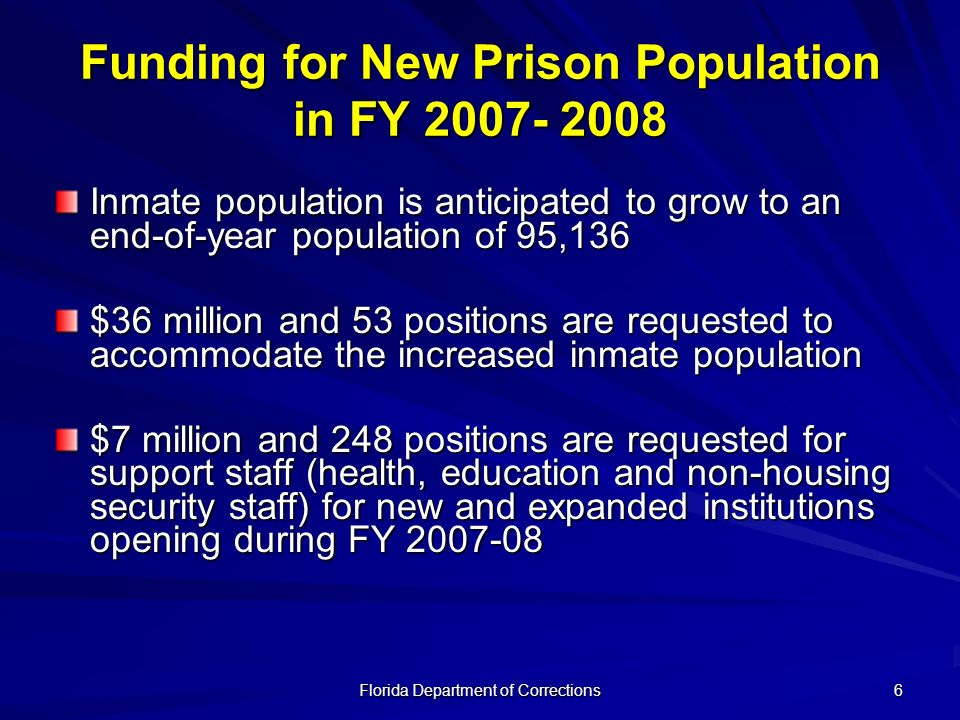 Florida Department of Corrections 6 Funding for New Prison Population in FY 2007- 2008 Inmate population is anticipated to grow to an end-of-year popu