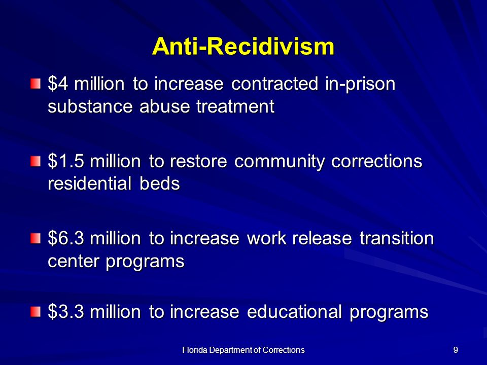 Florida Department of Corrections 9 Anti-Recidivism $4 million to increase contracted in-prison substance abuse treatment $1.5 million to restore community corrections residential beds $6.3 million to increase work release transition center programs $3.3 million to increase educational programs