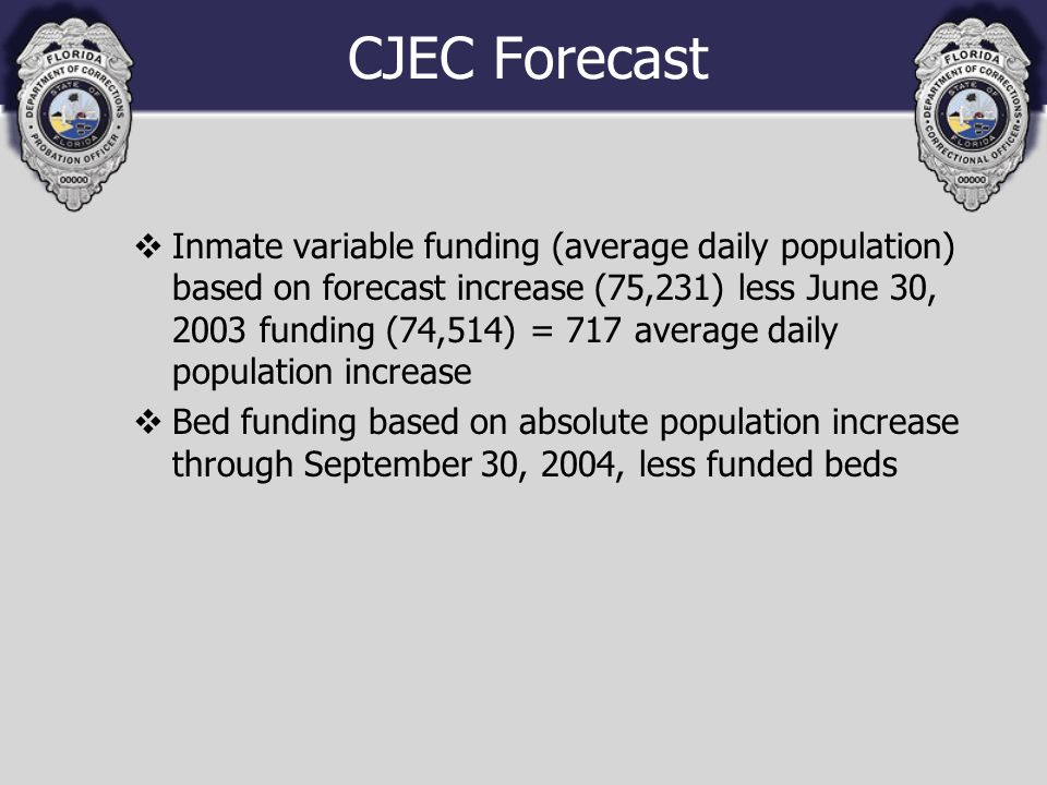 CJEC Forecast vInmate variable funding (average daily population) based on forecast increase (75,231) less June 30, 2003 funding (74,514) = 717 average daily population increase vBed funding based on absolute population increase through September 30, 2004, less funded beds