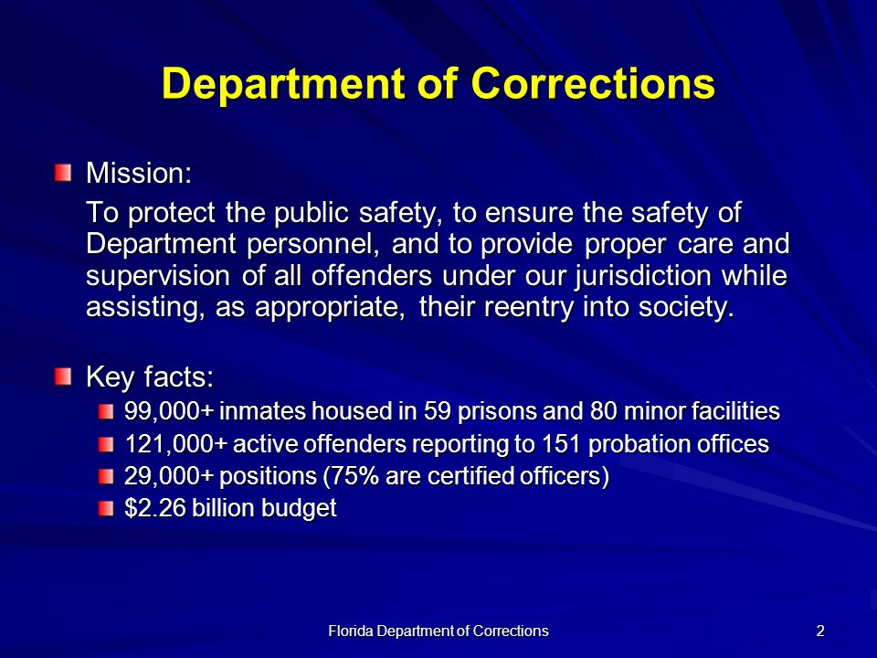 Florida Department of Corrections 2 Department of Corrections Mission: To protect the public safety, to ensure the safety of Department personnel, and