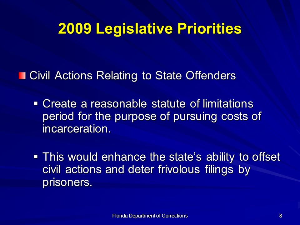 Florida Department of Corrections 8 2009 Legislative Priorities Civil Actions Relating to State Offenders Create a reasonable statute of limitations p
