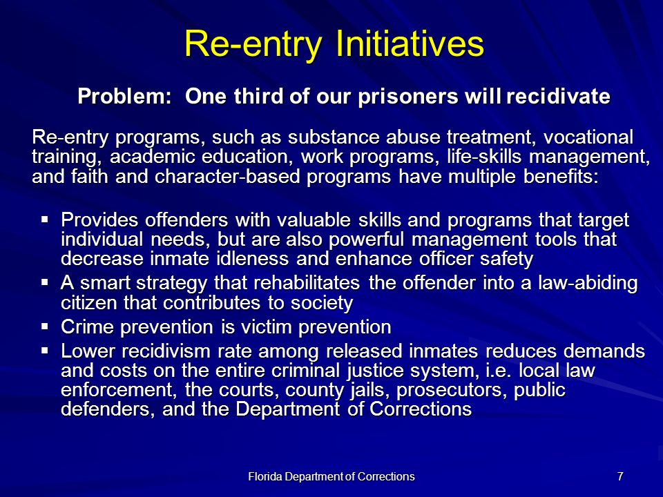 Florida Department of Corrections 7 Problem: One third of our prisoners will recidivate Re-entry programs, such as substance abuse treatment, vocation