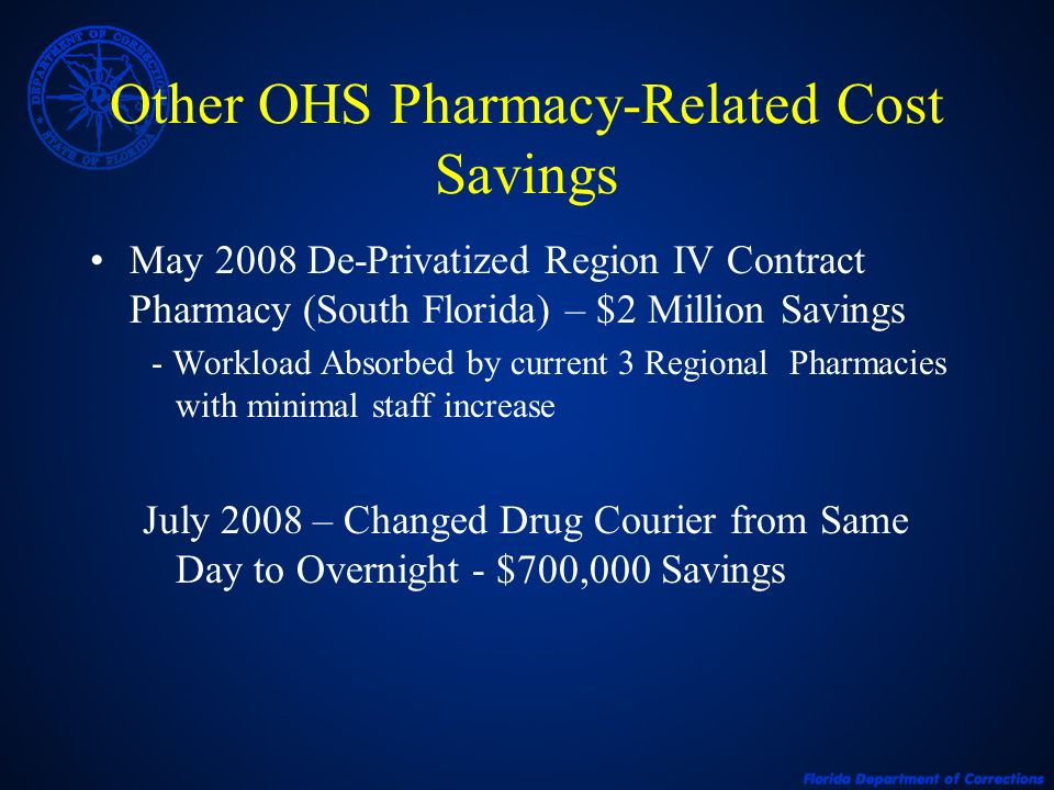 Other OHS Pharmacy-Related Cost Savings May 2008 De-Privatized Region IV Contract Pharmacy (South Florida) – $2 Million Savings - Workload Absorbed by current 3 Regional Pharmacies with minimal staff increase July 2008 – Changed Drug Courier from Same Day to Overnight - $700,000 Savings