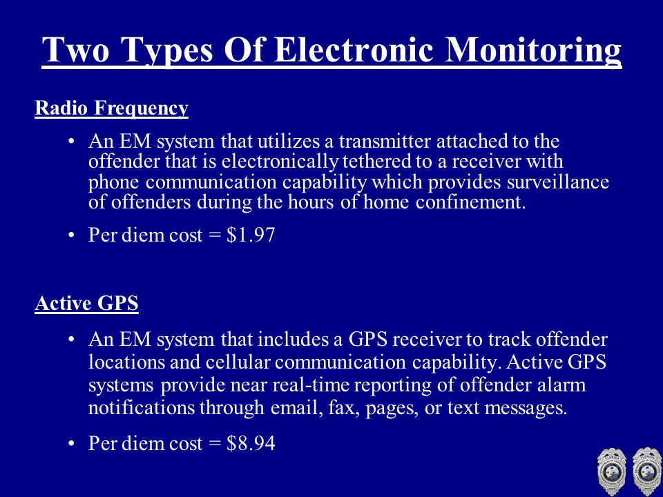 Two Types Of Electronic Monitoring Radio Frequency An EM system that utilizes a transmitter attached to the offender that is electronically tethered to a receiver with phone communication capability which provides surveillance of offenders during the hours of home confinement.