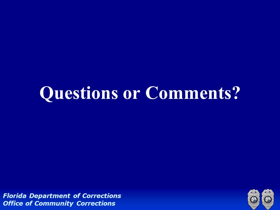 Questions or Comments? Florida Department of Corrections Office of Community Corrections