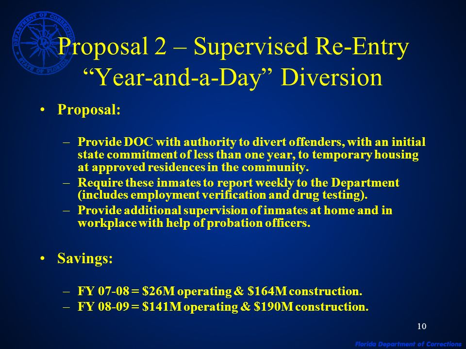 10 Proposal 2 – Supervised Re-Entry Year-and-a-Day Diversion Proposal: –Provide DOC with authority to divert offenders, with an initial state commitment of less than one year, to temporary housing at approved residences in the community.
