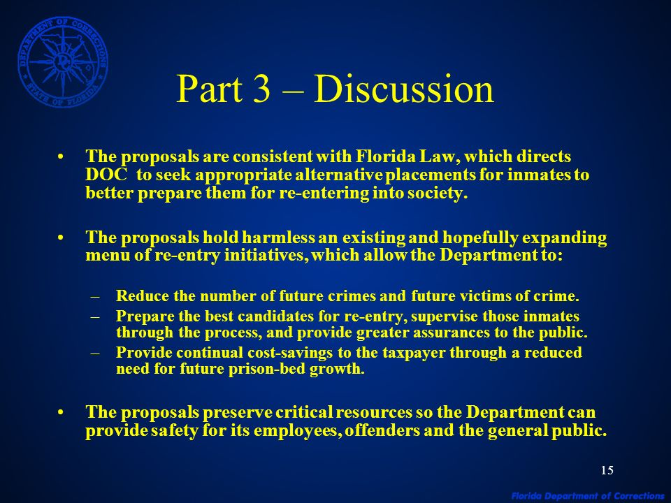15 Part 3 – Discussion The proposals are consistent with Florida Law, which directs DOC to seek appropriate alternative placements for inmates to better prepare them for re-entering into society.