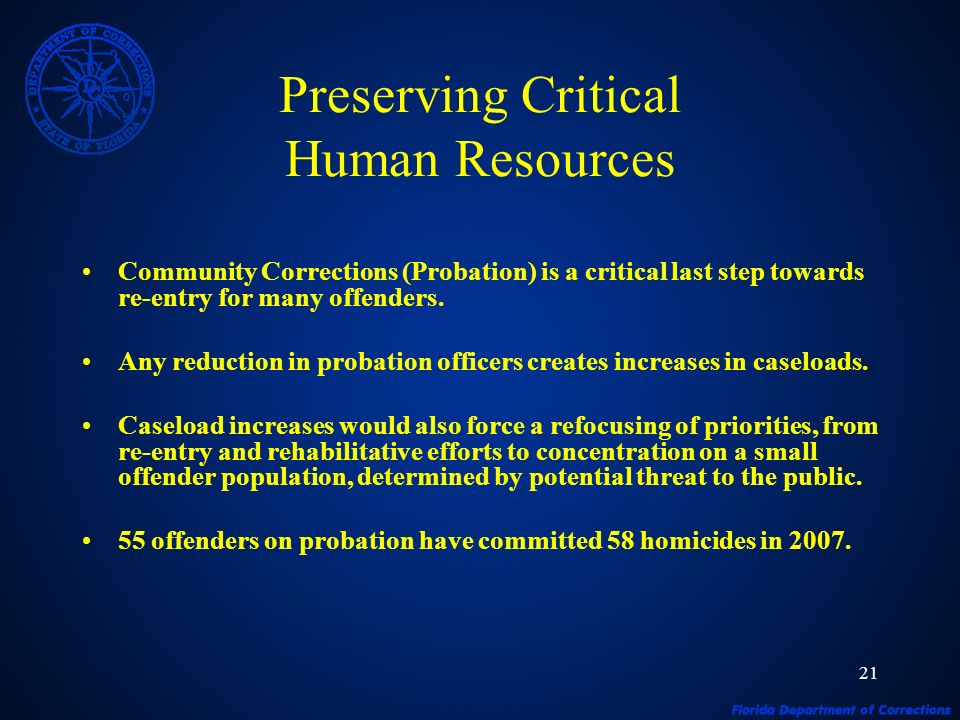 21 Preserving Critical Human Resources Community Corrections (Probation) is a critical last step towards re-entry for many offenders.