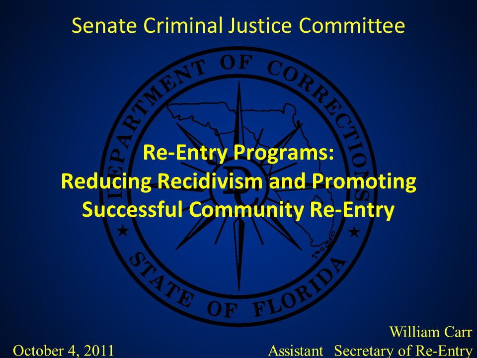 Re-Entry Programs: Reducing Recidivism and Promoting Successful Community Re-Entry Senate Criminal Justice Committee William Carr Assistant Secretary of Re-Entry October 4, 2011