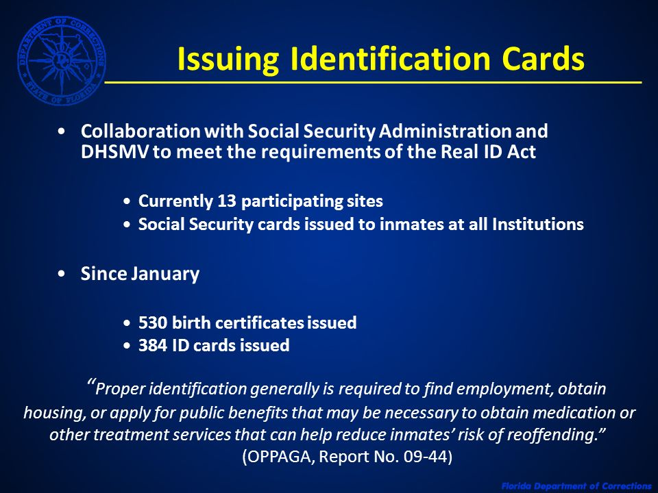 Issuing Identification Cards Collaboration with Social Security Administration and DHSMV to meet the requirements of the Real ID Act Currently 13 participating sites Social Security cards issued to inmates at all Institutions Since January 530 birth certificates issued 384 ID cards issued Proper identification generally is required to find employment, obtain housing, or apply for public benefits that may be necessary to obtain medication or other treatment services that can help reduce inmates risk of reoffending.