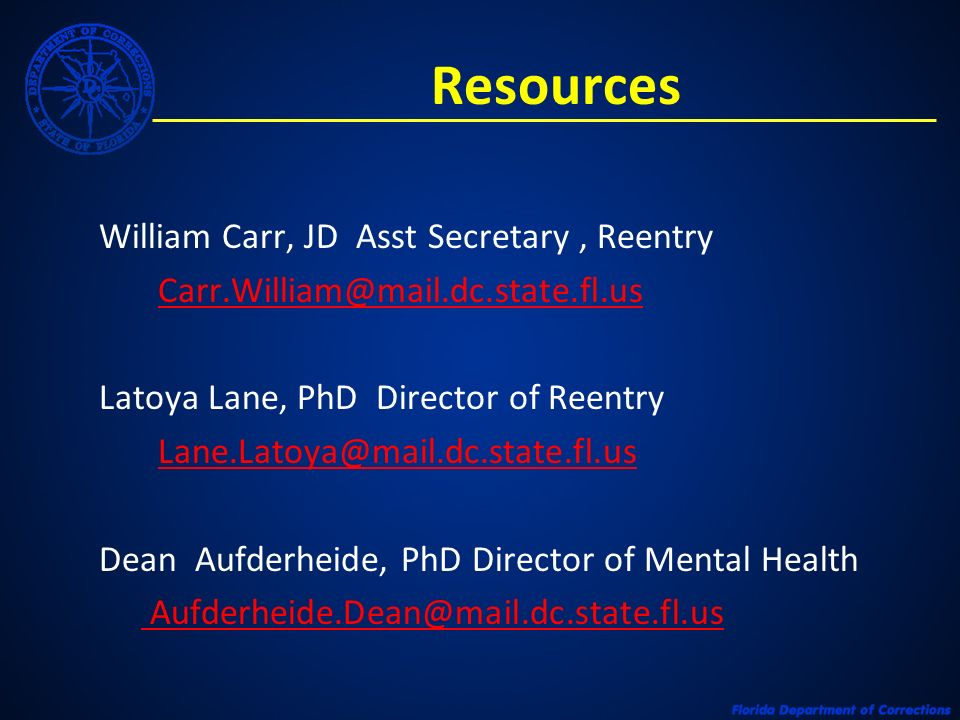 Resources William Carr, JD Asst Secretary, Reentry Carr.William@mail.dc.state.fl.us Latoya Lane, PhD Director of Reentry Lane.Latoya@mail.dc.state.fl.us Dean Aufderheide, PhD Director of Mental Health Aufderheide.Dean@mail.dc.state.fl.us@mail.dc.state.fl.us