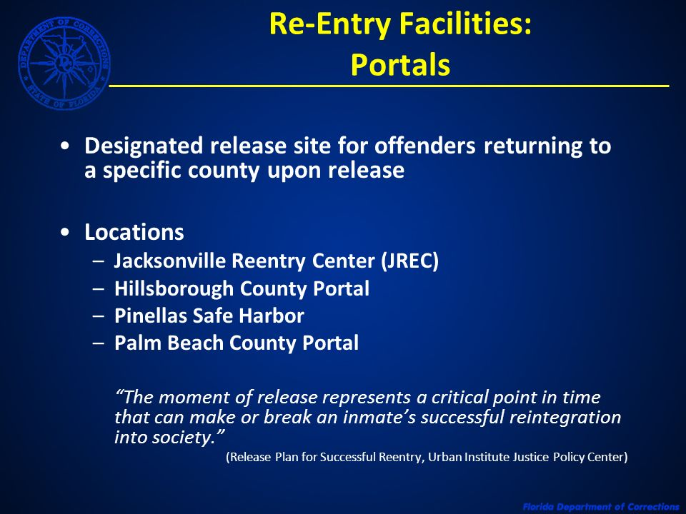 Re-Entry Facilities: Portals Designated release site for offenders returning to a specific county upon release Locations –Jacksonville Reentry Center (JREC) –Hillsborough County Portal –Pinellas Safe Harbor –Palm Beach County Portal The moment of release represents a critical point in time that can make or break an inmates successful reintegration into society.