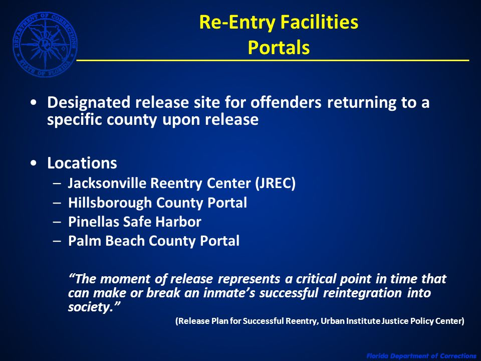 Re-Entry Facilities Portals Designated release site for offenders returning to a specific county upon release Locations –Jacksonville Reentry Center (