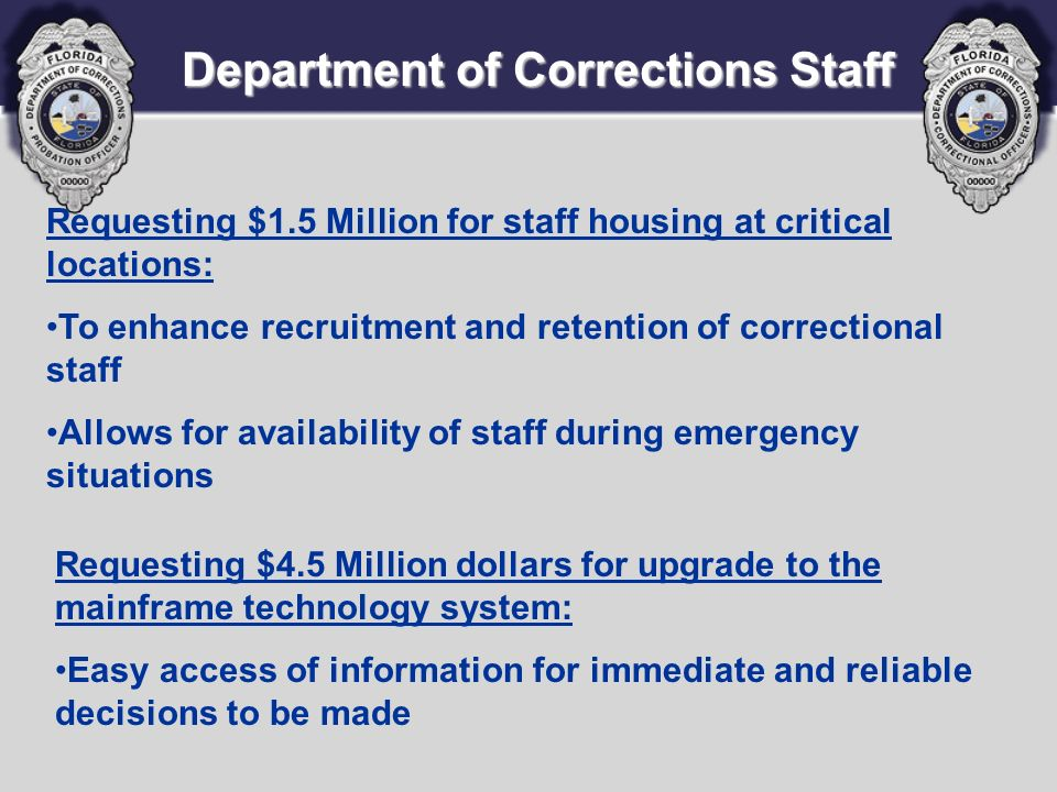 Department of Corrections Staff Requesting $1.5 Million for staff housing at critical locations: To enhance recruitment and retention of correctional staff Allows for availability of staff during emergency situations Requesting $4.5 Million dollars for upgrade to the mainframe technology system: Easy access of information for immediate and reliable decisions to be made