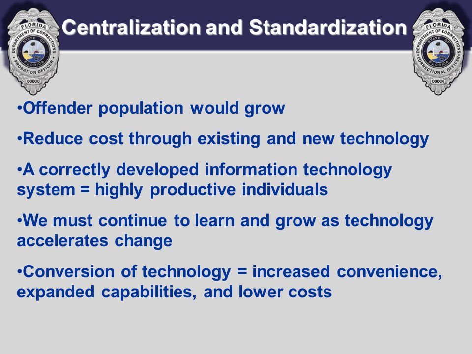 Centralization and Standardization Offender population would grow Reduce cost through existing and new technology A correctly developed information technology system = highly productive individuals We must continue to learn and grow as technology accelerates change Conversion of technology = increased convenience, expanded capabilities, and lower costs