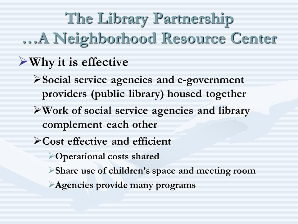 The Library Partnership …A Neighborhood Resource Center Why it is effective Why it is effective Social service agencies and e-government providers (pu
