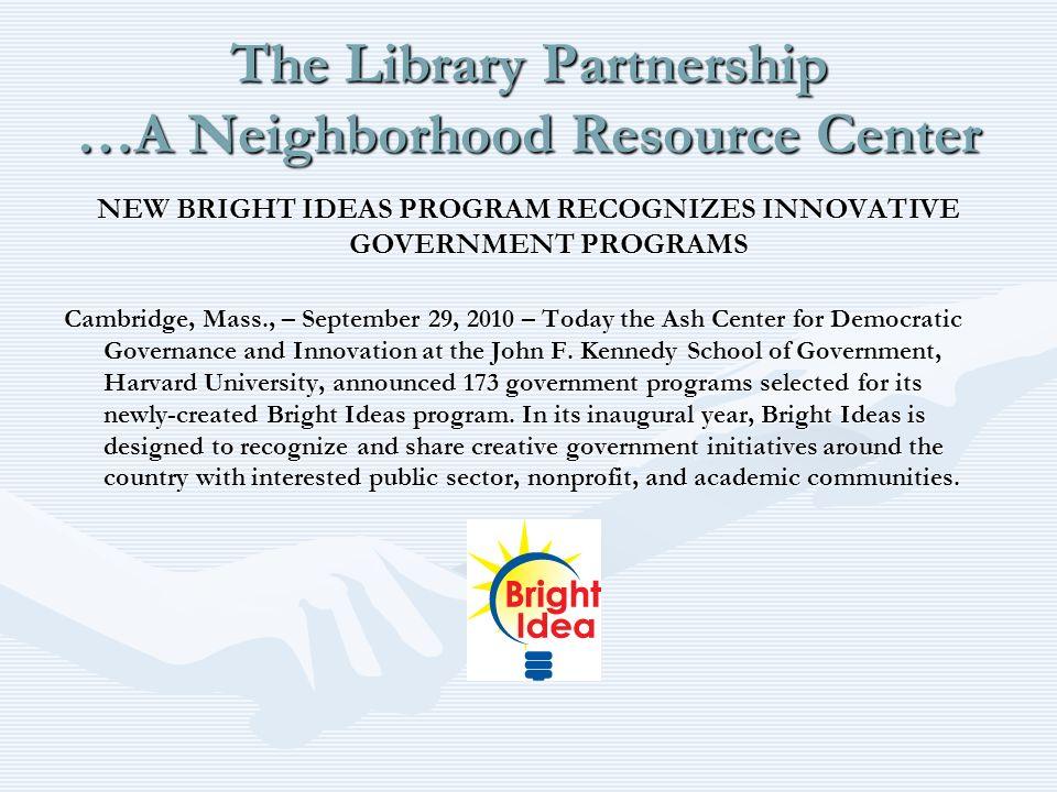 The Library Partnership …A Neighborhood Resource Center NEW BRIGHT IDEAS PROGRAM RECOGNIZES INNOVATIVE GOVERNMENT PROGRAMS Cambridge, Mass., – Septemb