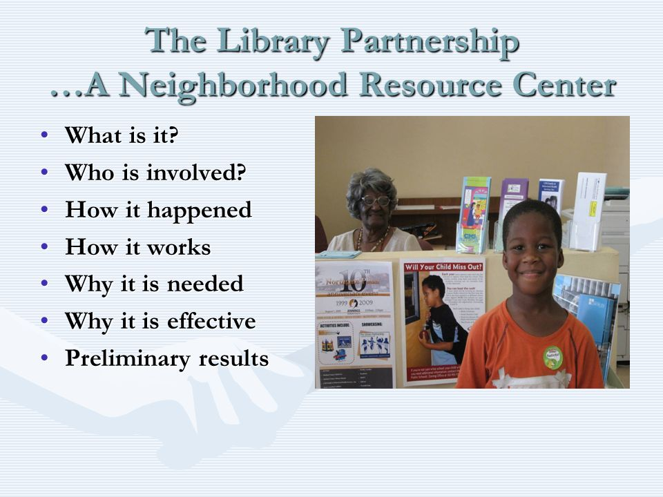 The Library Partnership …A Neighborhood Resource Center What is it?What is it? Who is involved?Who is involved? How it happenedHow it happened How it