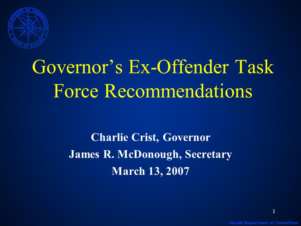 1 Governors Ex-Offender Task Force Recommendations Charlie Crist, Governor James R. McDonough, Secretary March 13, 2007