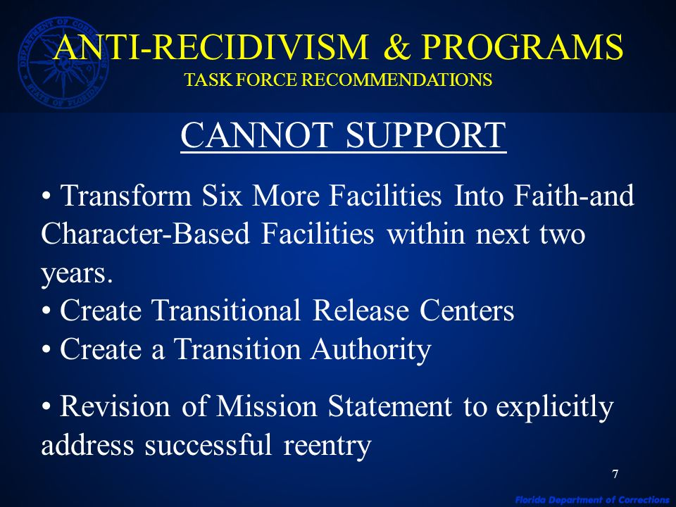 7 ANTI-RECIDIVISM & PROGRAMS TASK FORCE RECOMMENDATIONS CANNOT SUPPORT Transform Six More Facilities Into Faith-and Character-Based Facilities within