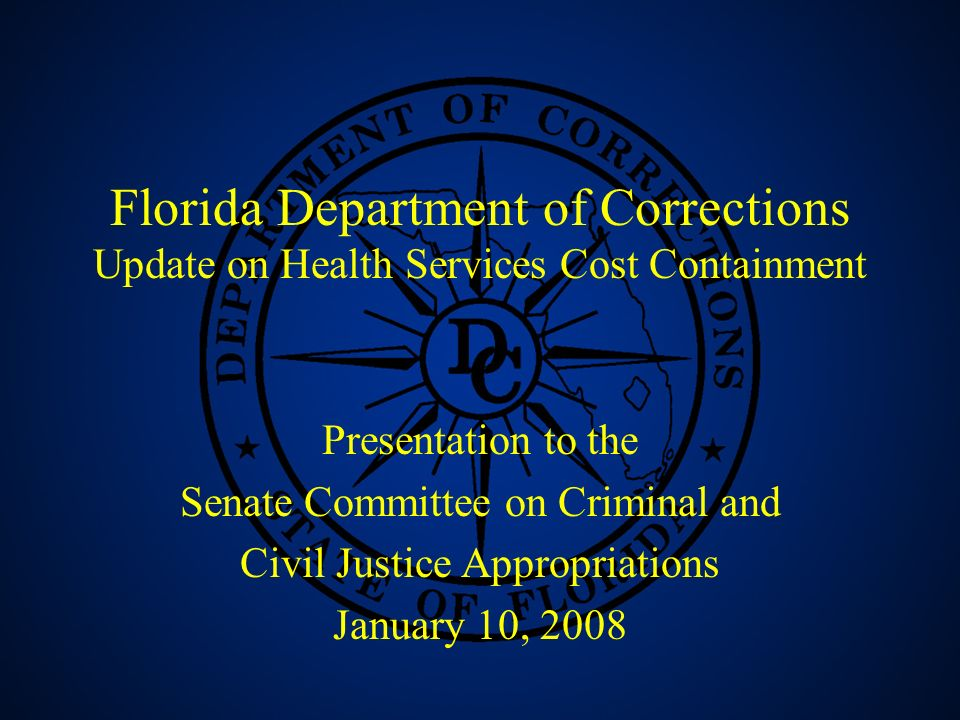1 Florida Department of Corrections Update on Health Services Cost Containment Presentation to the Senate Committee on Criminal and Civil Justice Appropriations January 10, 2008