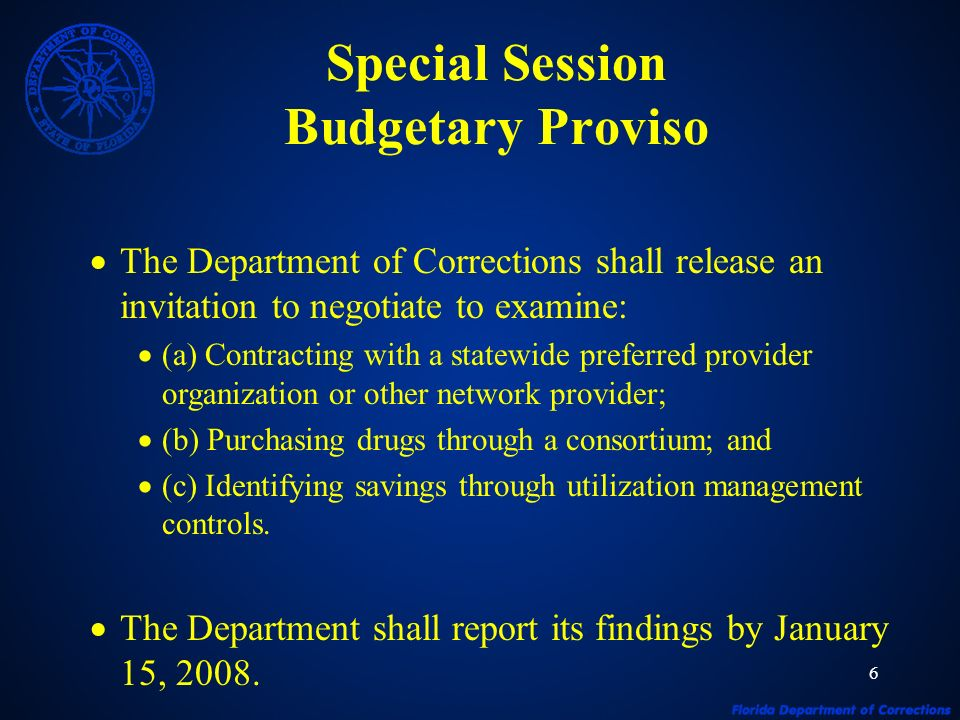 6 Special Session Budgetary Proviso The Department of Corrections shall release an invitation to negotiate to examine: (a) Contracting with a statewide preferred provider organization or other network provider; (b) Purchasing drugs through a consortium; and (c) Identifying savings through utilization management controls.