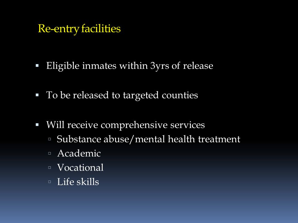 Re-entry facilities Eligible inmates within 3yrs of release To be released to targeted counties Will receive comprehensive services Substance abuse/me