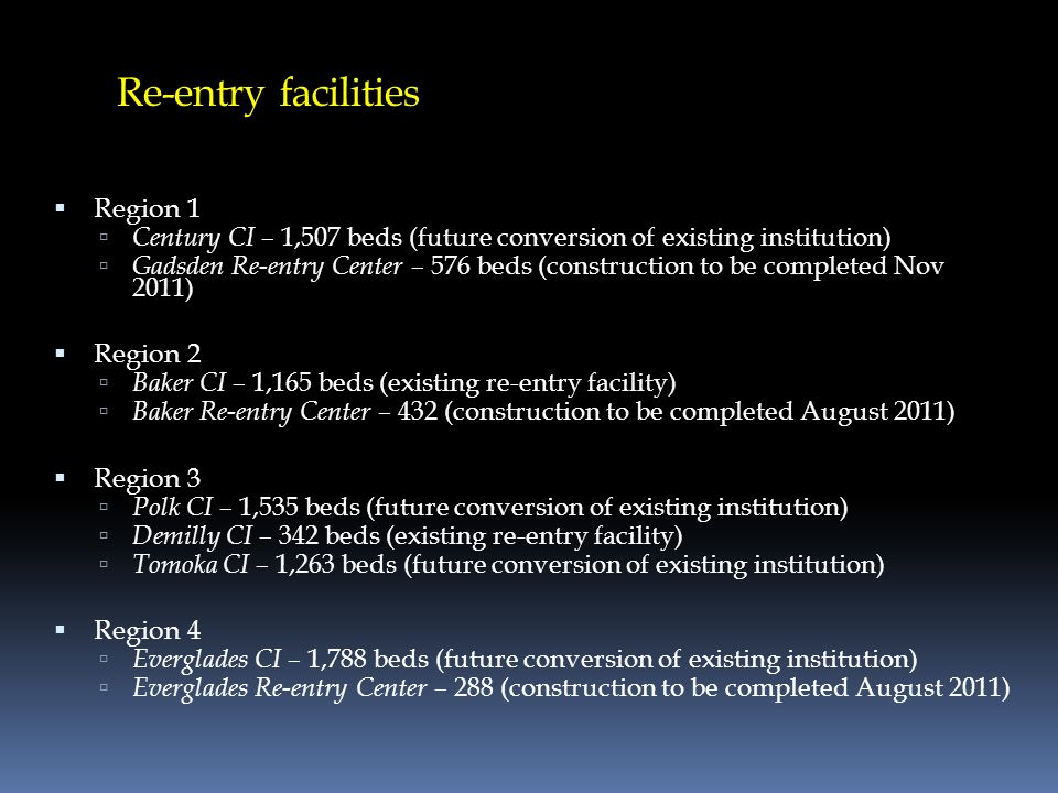 Re-entry facilities Region 1 Century CI – 1,507 beds (future conversion of existing institution) Gadsden Re-entry Center – 576 beds (construction to b