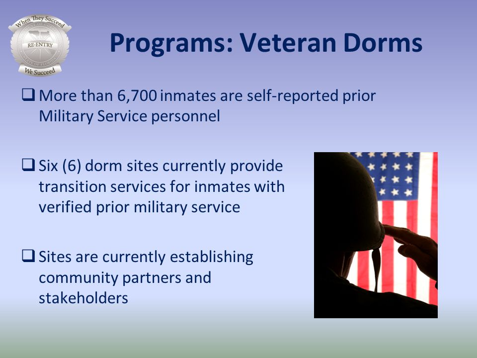 Programs: Veteran Dorms More than 6,700 inmates are self-reported prior Military Service personnel Six (6) dorm sites currently provide transition ser