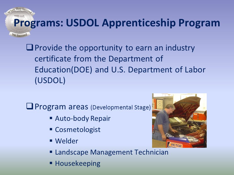 Programs: USDOL Apprenticeship Program Provide the opportunity to earn an industry certificate from the Department of Education(DOE) and U.S. Departme