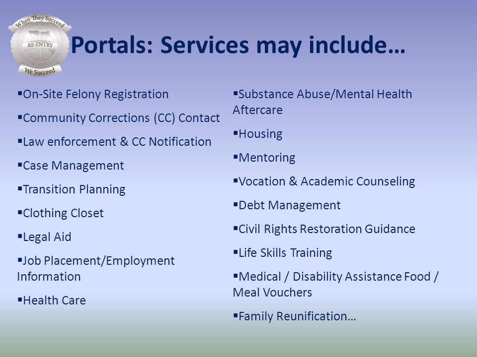 Portals: Services may include… On-Site Felony Registration Community Corrections (CC) Contact Law enforcement & CC Notification Case Management Transi