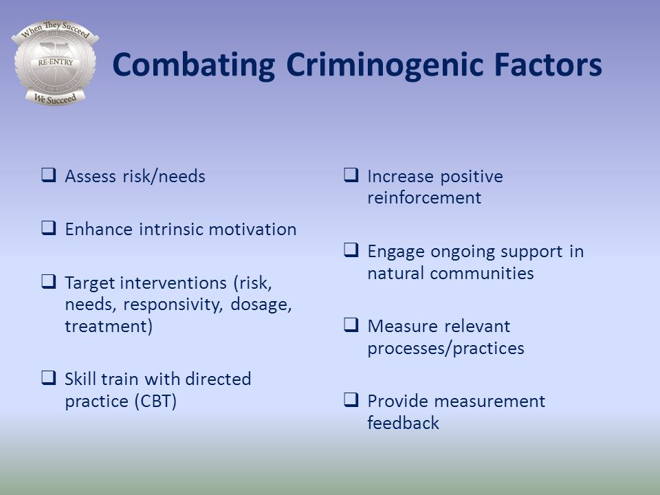 Combating Criminogenic Factors Assess risk/needs Enhance intrinsic motivation Target interventions (risk, needs, responsivity, dosage, treatment) Skil