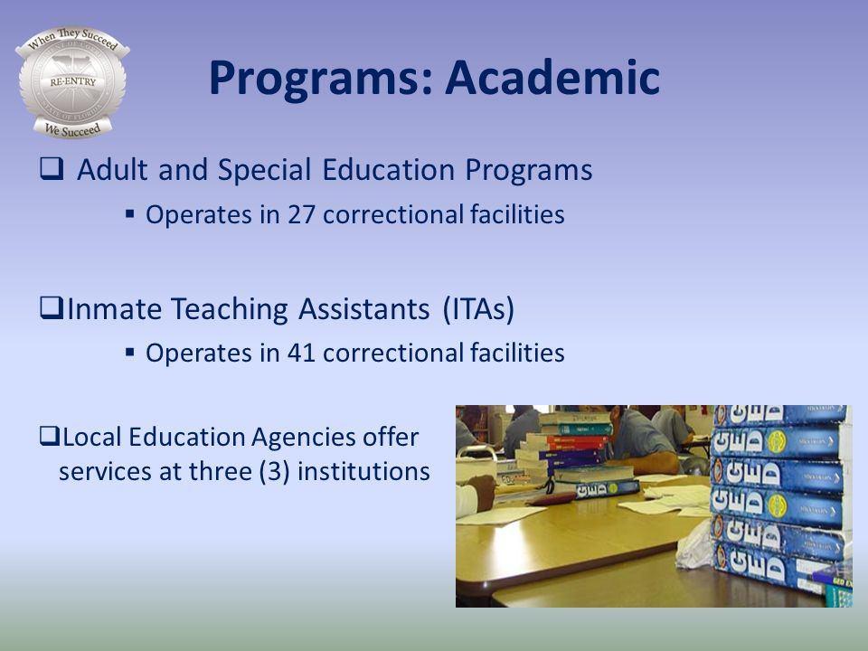 Programs: Academic Adult and Special Education Programs Operates in 27 correctional facilities Inmate Teaching Assistants (ITAs) Operates in 41 correc