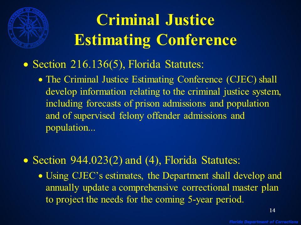 14 Criminal Justice Estimating Conference Section 216.136(5), Florida Statutes: The Criminal Justice Estimating Conference (CJEC) shall develop information relating to the criminal justice system, including forecasts of prison admissions and population and of supervised felony offender admissions and population...