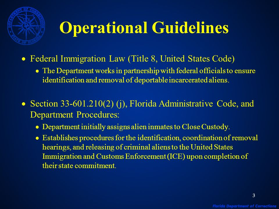 3 Operational Guidelines Federal Immigration Law (Title 8, United States Code) The Department works in partnership with federal officials to ensure identification and removal of deportable incarcerated aliens.