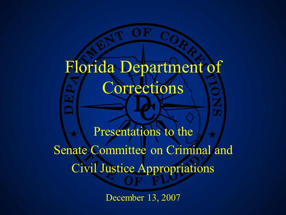 1 Florida Department of Corrections Presentations to the Senate Committee on Criminal and Civil Justice Appropriations December 13, 2007
