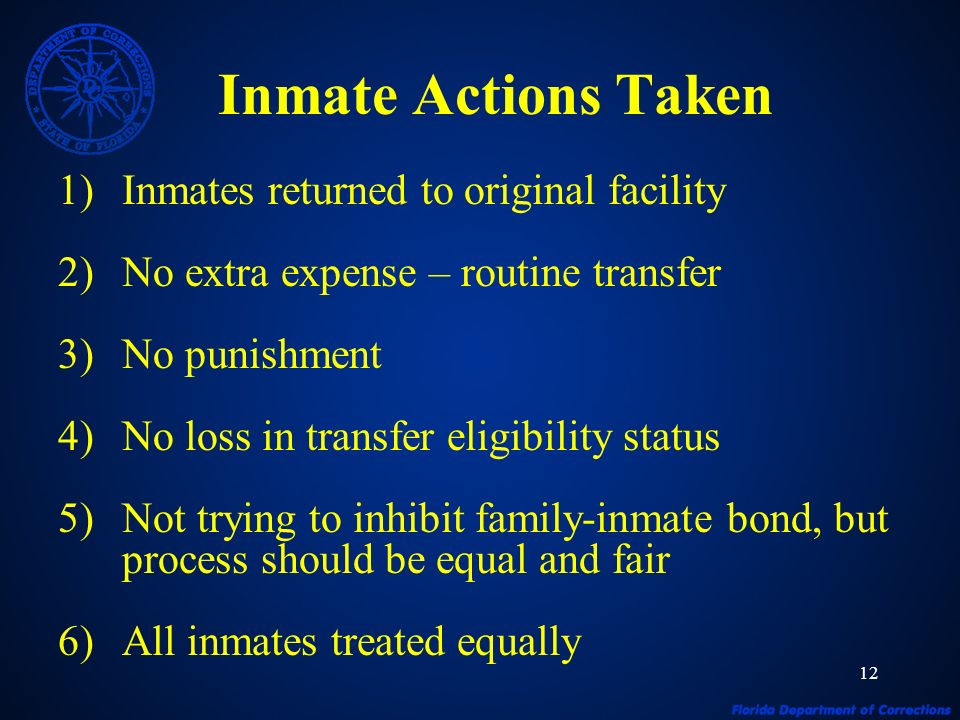 12 Inmate Actions Taken 1)Inmates returned to original facility 2)No extra expense – routine transfer 3)No punishment 4)No loss in transfer eligibility status 5)Not trying to inhibit family-inmate bond, but process should be equal and fair 6)All inmates treated equally