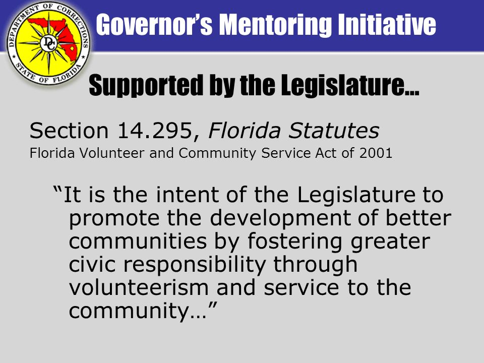 Governors Mentoring Initiative Section 14.295, Florida Statutes Florida Volunteer and Community Service Act of 2001 It is the intent of the Legislature to promote the development of better communities by fostering greater civic responsibility through volunteerism and service to the community… Supported by the Legislature…