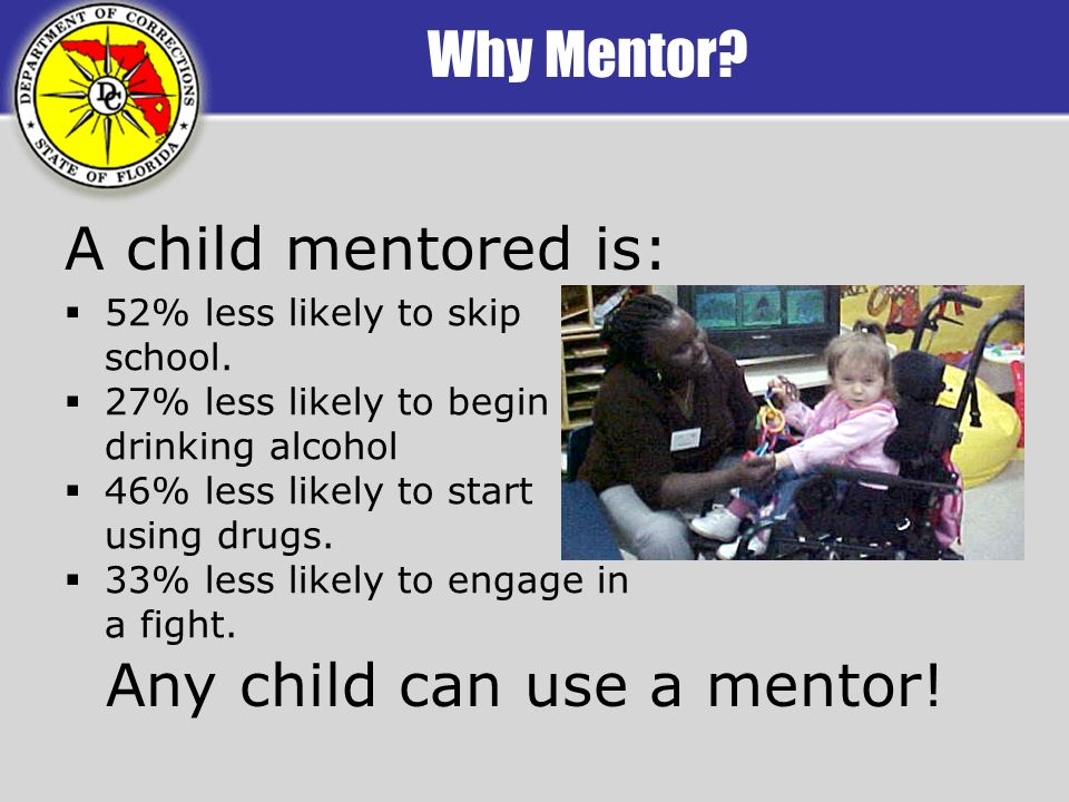 Why Mentor? 52% less likely to skip school. 27% less likely to begin drinking alcohol 46% less likely to start using drugs. 33% less likely to engage