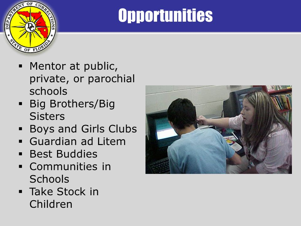Opportunities Mentor at public, private, or parochial schools Big Brothers/Big Sisters Boys and Girls Clubs Guardian ad Litem Best Buddies Communities in Schools Take Stock in Children