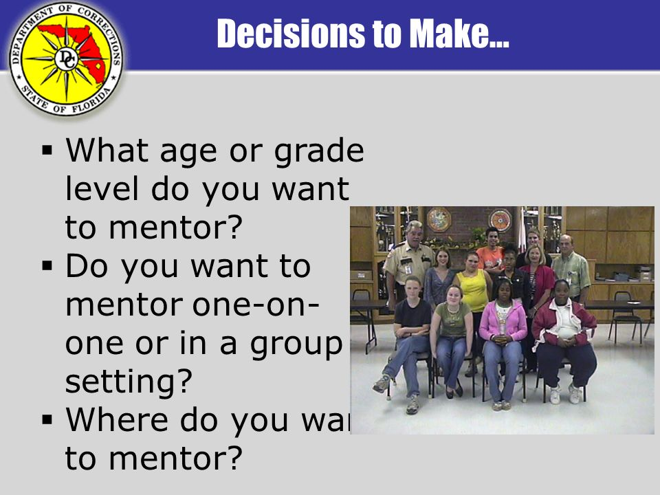 Decisions to Make… What age or grade level do you want to mentor? Do you want to mentor one-on- one or in a group setting? Where do you want to mentor