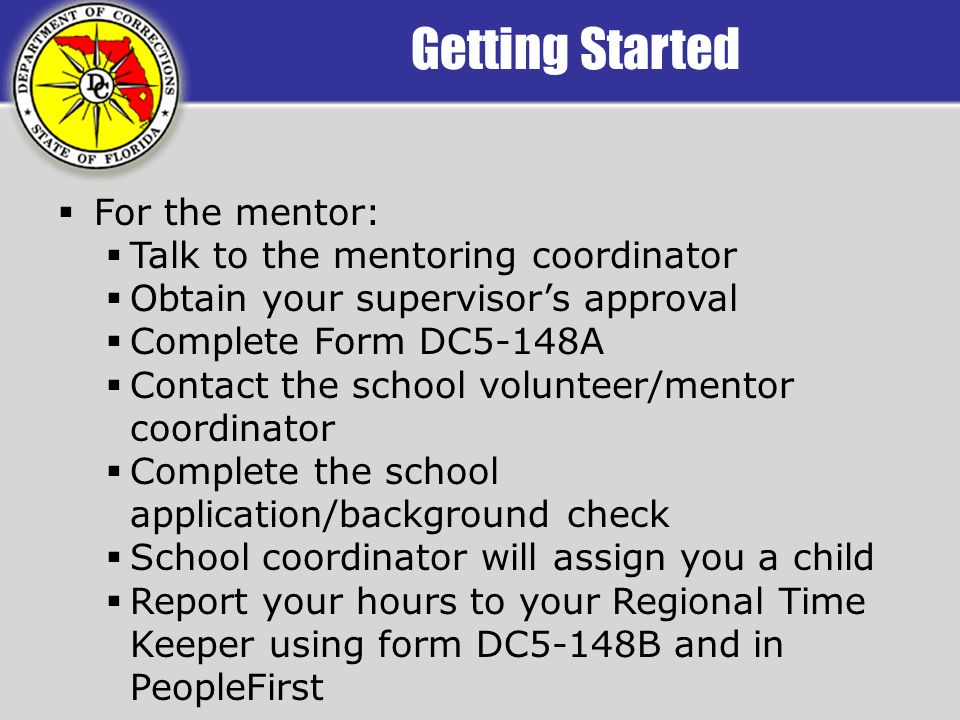 Getting Started For the mentor: Talk to the mentoring coordinator Obtain your supervisors approval Complete Form DC5-148A Contact the school volunteer