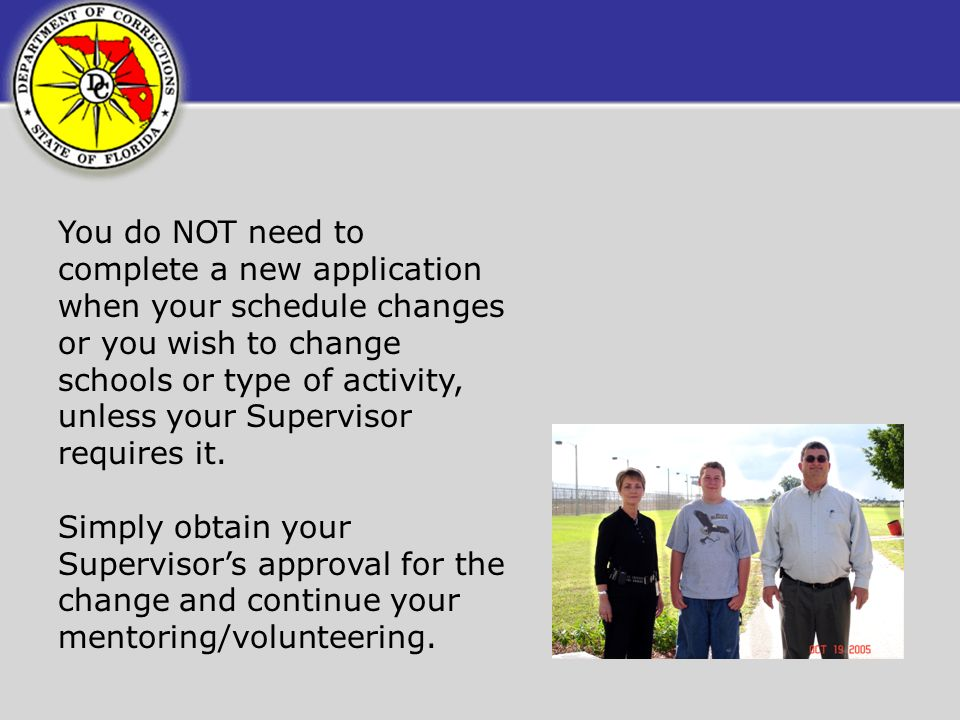 You do NOT need to complete a new application when your schedule changes or you wish to change schools or type of activity, unless your Supervisor requires it.