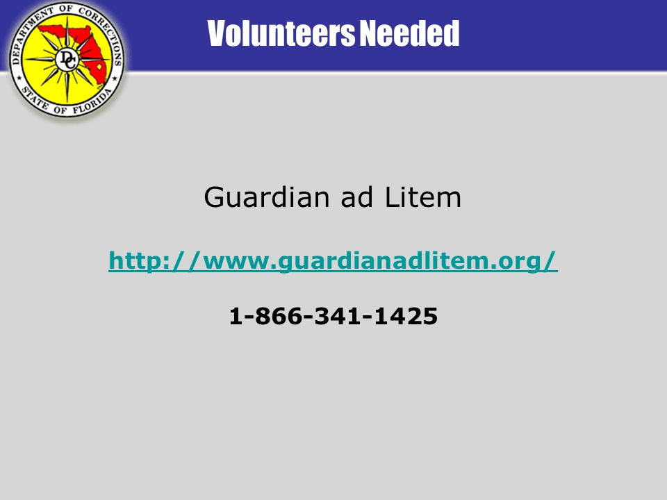 Volunteers Needed Guardian ad Litem http://www.guardianadlitem.org/ 1-866-341-1425