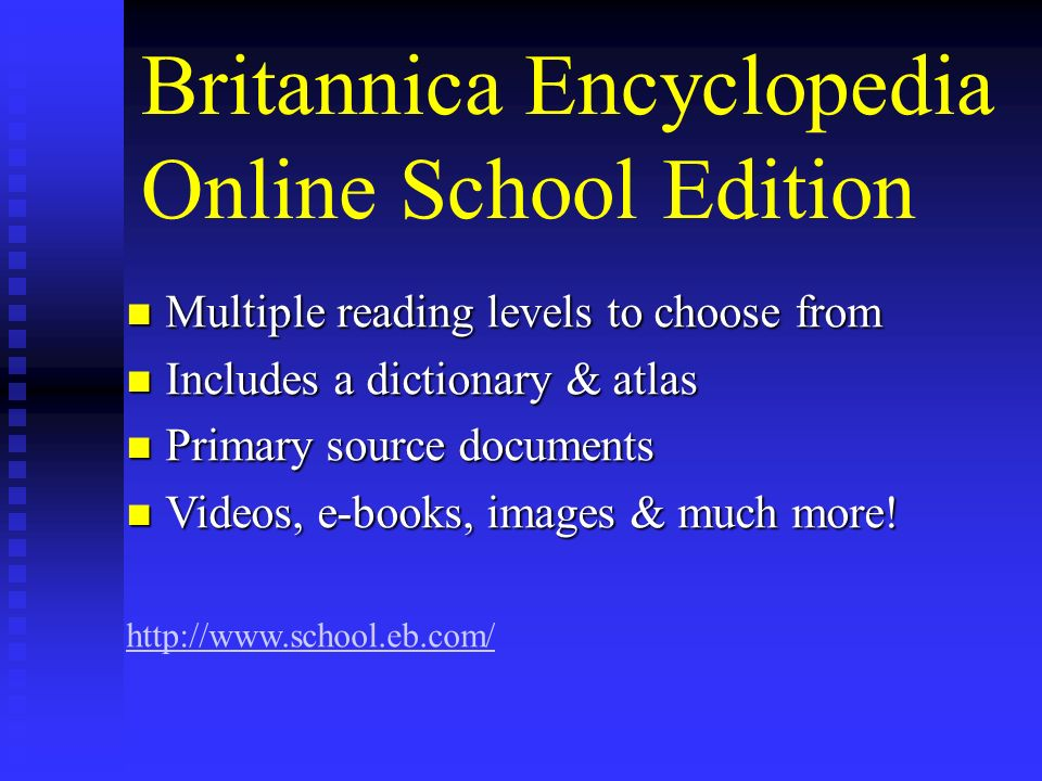 Britannica Encyclopedia Online School Edition Multiple reading levels to choose from Multiple reading levels to choose from Includes a dictionary & atlas Includes a dictionary & atlas Primary source documents Primary source documents Videos, e-books, images & much more.