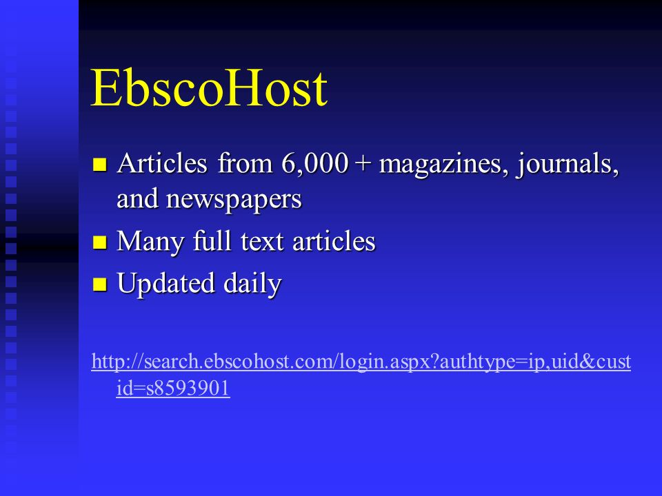 EbscoHost Articles from 6,000 + magazines, journals, and newspapers Articles from 6,000 + magazines, journals, and newspapers Many full text articles Many full text articles Updated daily Updated daily http://search.ebscohost.com/login.aspx?authtype=ip,uid&cust id=s8593901