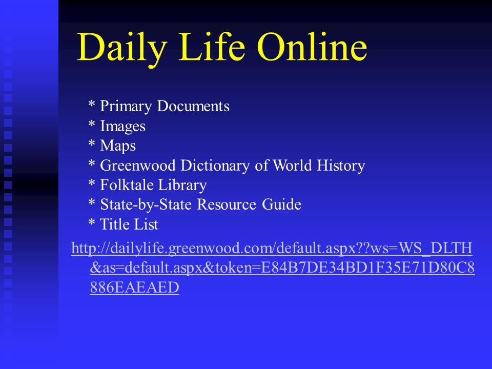 Daily Life Online * Primary Documents * Images * Maps * Greenwood Dictionary of World History * Folktale Library * State-by-State Resource Guide * Title List http://dailylife.greenwood.com/default.aspx??ws=WS_DLTH &as=default.aspx&token=E84B7DE34BD1F35E71D80C8 886EAEAED