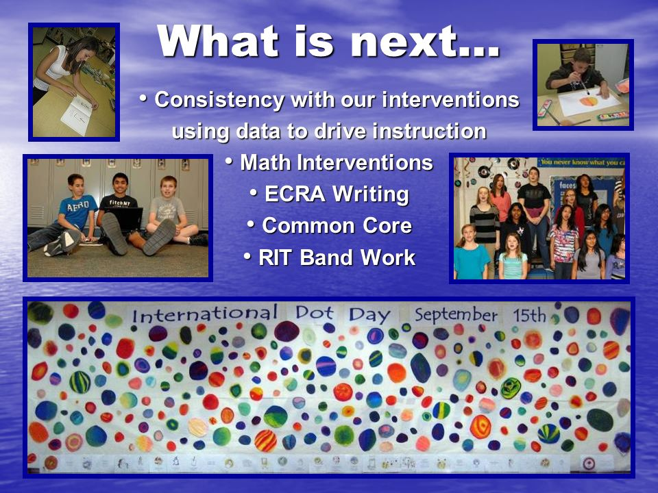 What is next… Consistency with our interventions Consistency with our interventions using data to drive instruction Math Interventions Math Interventions ECRA Writing ECRA Writing Common Core Common Core RIT Band Work RIT Band Work