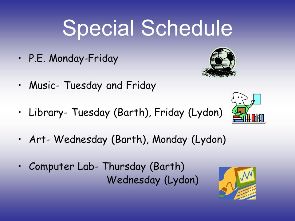 Special Schedule P.E. Monday-Friday Music- Tuesday and Friday Library- Tuesday (Barth), Friday (Lydon) Art- Wednesday (Barth), Monday (Lydon) Computer