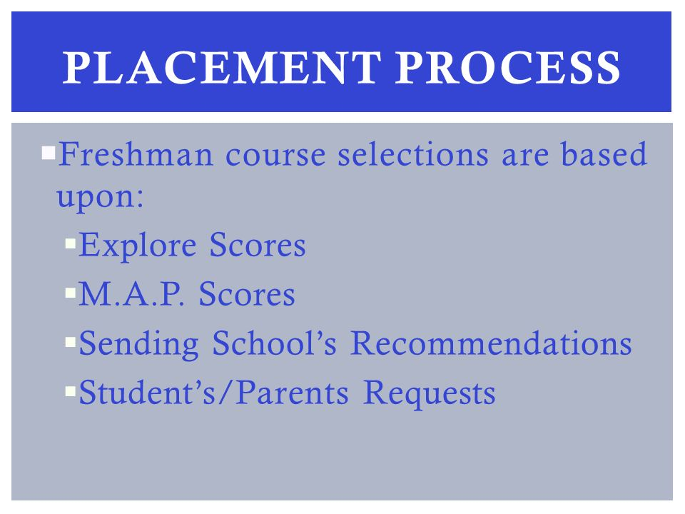 Freshman course selections are based upon: Explore Scores M.A.P.